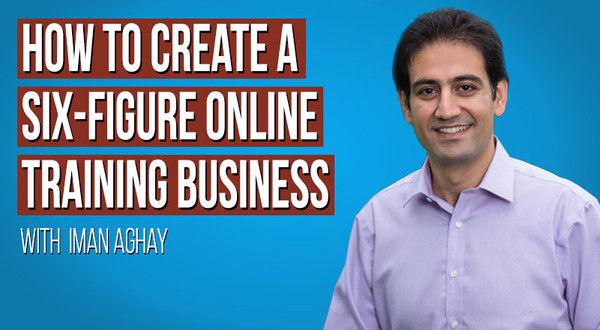 How To Create A Six-Figure Online Training Business, with Iman Aghay