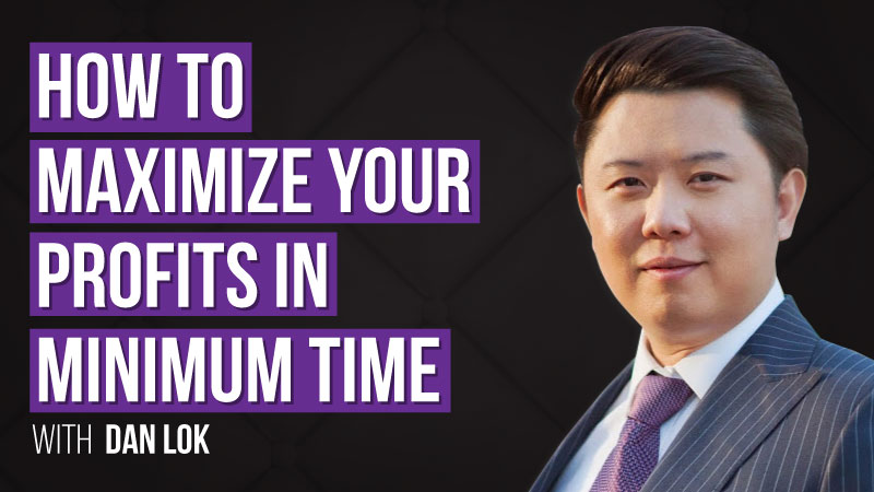 How To Maximize Your Profits In Minimum Time - Dan Lok