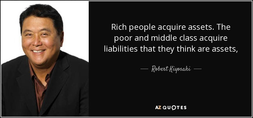 Rich people acquire assets the poor and middle class acquire liabilities that they think are assets